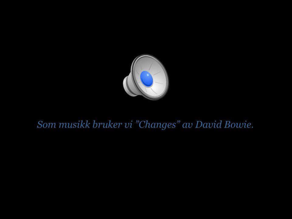 Som musikk bruker vi Changes av David Bowie.