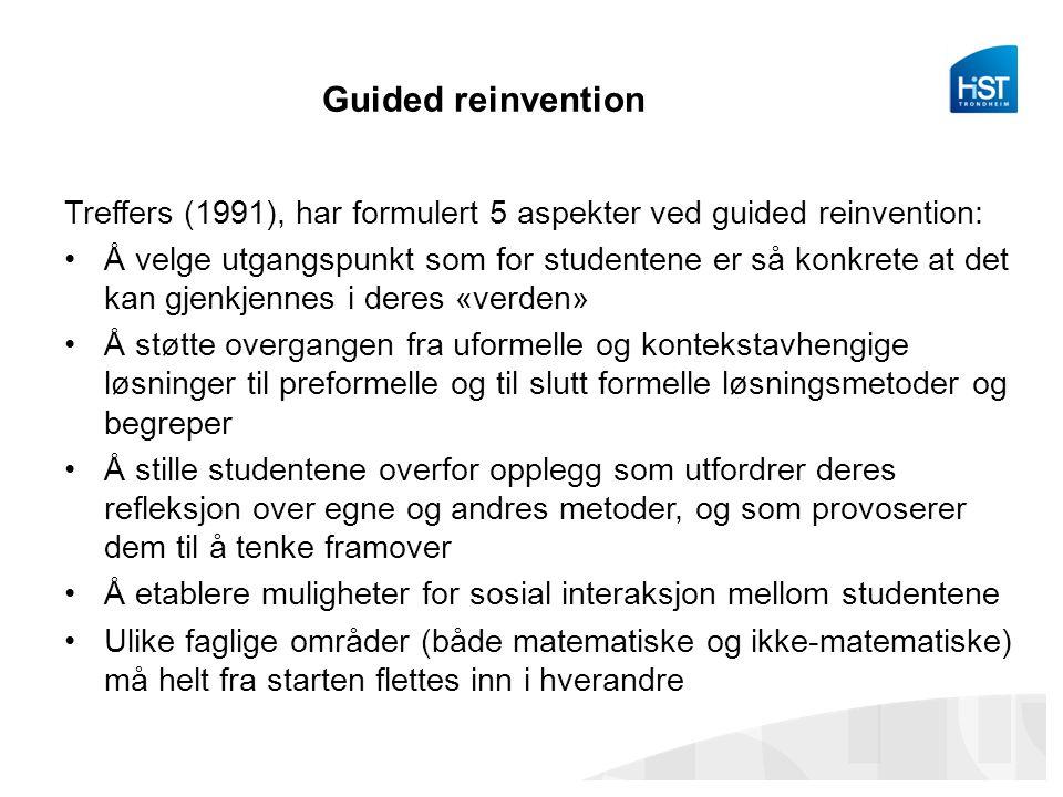 Guided reinvention Treffers (1991), har formulert 5 aspekter ved guided reinvention: Å velge utgangspunkt som for studentene er så konkrete at det kan gjenkjennes i deres «verden» Å støtte overgangen fra uformelle og kontekstavhengige løsninger til preformelle og til slutt formelle løsningsmetoder og begreper Å stille studentene overfor opplegg som utfordrer deres refleksjon over egne og andres metoder, og som provoserer dem til å tenke framover Å etablere muligheter for sosial interaksjon mellom studentene Ulike faglige områder (både matematiske og ikke-matematiske) må helt fra starten flettes inn i hverandre