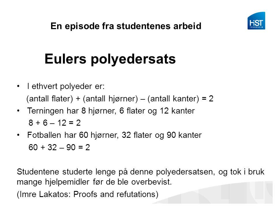 En episode fra studentenes arbeid Eulers polyedersats I ethvert polyeder er: (antall flater) + (antall hjørner) – (antall kanter) = 2 Terningen har 8