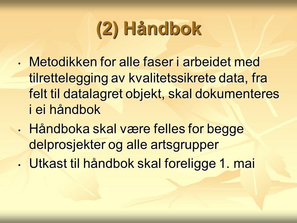 (2) Håndbok Metodikken for alle faser i arbeidet med tilrettelegging av kvalitetssikrete data, fra felt til datalagret objekt, skal dokumenteres i ei håndbok Metodikken for alle faser i arbeidet med tilrettelegging av kvalitetssikrete data, fra felt til datalagret objekt, skal dokumenteres i ei håndbok Håndboka skal være felles for begge delprosjekter og alle artsgrupper Håndboka skal være felles for begge delprosjekter og alle artsgrupper Utkast til håndbok skal foreligge 1.
