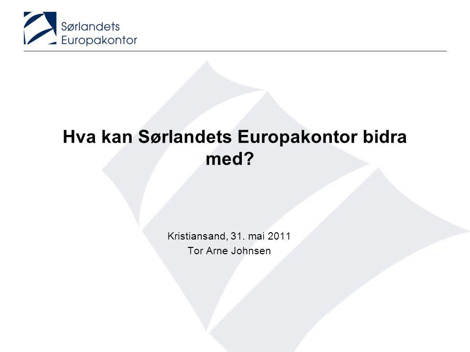 Hva kan Sørlandets Europakontor bidra med? Kristiansand, 31. mai 2011 Tor Arne Johnsen