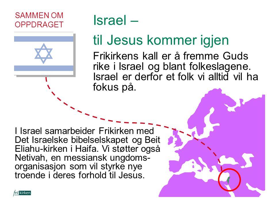 SAMMEN OM OPPDRAGET Israel – til Jesus kommer igjen Frikirkens kall er å fremme Guds rike i Israel og blant folkeslagene. Israel er derfor et folk vi