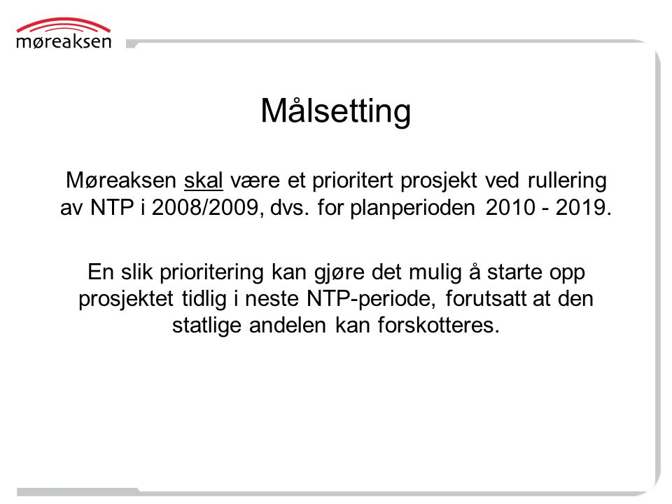 Målsetting Møreaksen skal være et prioritert prosjekt ved rullering av NTP i 2008/2009, dvs. for planperioden 2010 - 2019. En slik prioritering kan gj