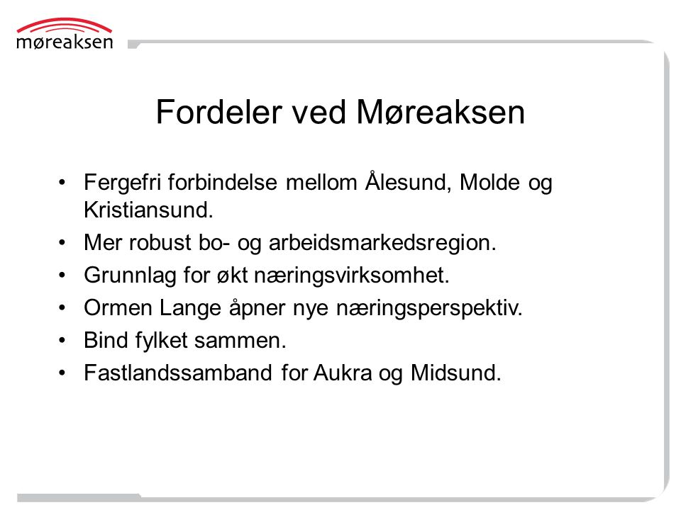 Fordeler ved Møreaksen Fergefri forbindelse mellom Ålesund, Molde og Kristiansund. Mer robust bo- og arbeidsmarkedsregion. Grunnlag for økt næringsvir