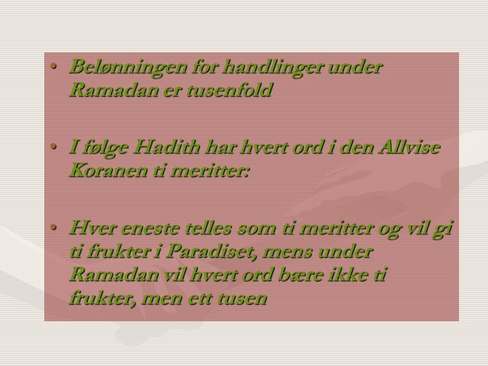Belønningen for handlinger under Ramadan er tusenfoldBelønningen for handlinger under Ramadan er tusenfold I følge Hadith har hvert ord i den Allvise Koranen ti meritter:I følge Hadith har hvert ord i den Allvise Koranen ti meritter: Hver eneste telles som ti meritter og vil gi ti frukter i Paradiset, mens under Ramadan vil hvert ord bære ikke ti frukter, men ett tusenHver eneste telles som ti meritter og vil gi ti frukter i Paradiset, mens under Ramadan vil hvert ord bære ikke ti frukter, men ett tusen