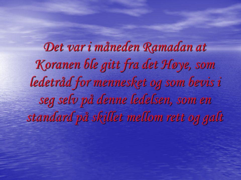 Det var i måneden Ramadan at Koranen ble gitt fra det Høye, som ledetråd for mennesket og som bevis i seg selv på denne ledelsen, som en standard på s