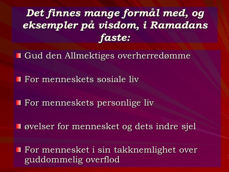 Det finnes mange formål med, og eksempler på visdom, i Ramadans faste: Gud den Allmektiges overherredømme For menneskets sosiale liv For menneskets pe