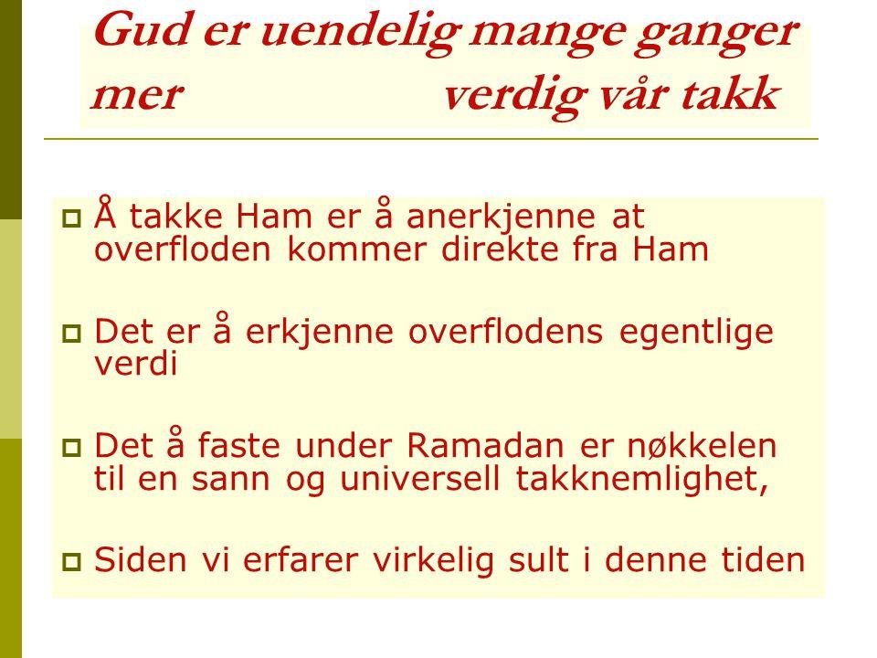 Gud er uendelig mange ganger mer verdig vår takk  Å takke Ham er å anerkjenne at overfloden kommer direkte fra Ham  Det er å erkjenne overflodens egentlige verdi  Det å faste under Ramadan er nøkkelen til en sann og universell takknemlighet,  Siden vi erfarer virkelig sult i denne tiden
