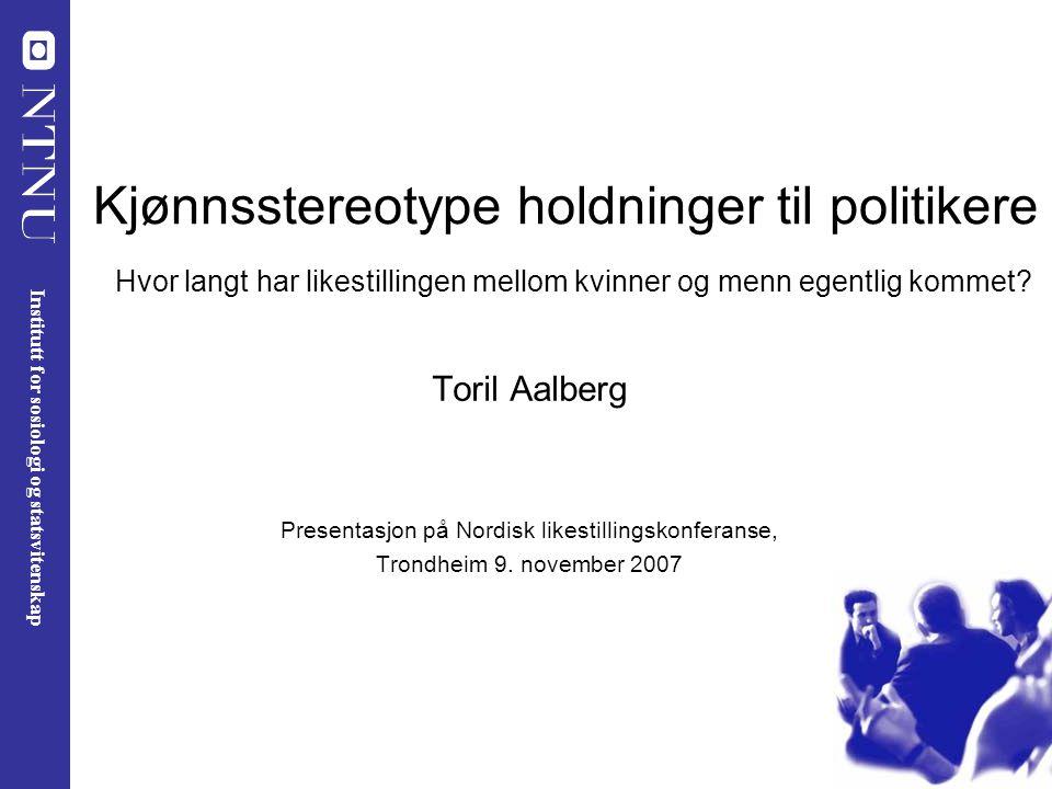 Kjønnsstereotype holdninger til politikere Hvor langt har likestillingen mellom kvinner og menn egentlig kommet? Toril Aalberg Presentasjon på Nordisk