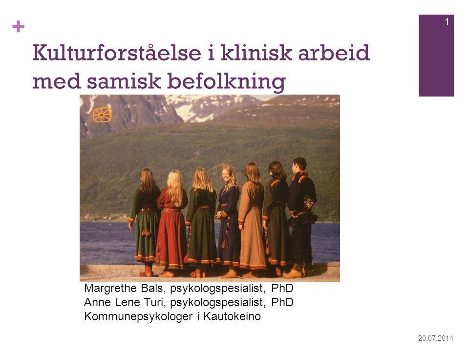 + Kulturforståelse i klinisk arbeid med samisk befolkning 20.07.2014 1 Margrethe Bals, psykologspesialist, PhD Anne Lene Turi, psykologspesialist, PhD