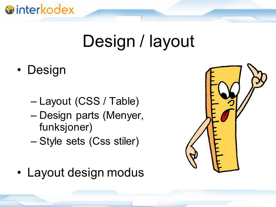 Design / layout Design –Layout (CSS / Table) –Design parts (Menyer, funksjoner) –Style sets (Css stiler) Layout design modus