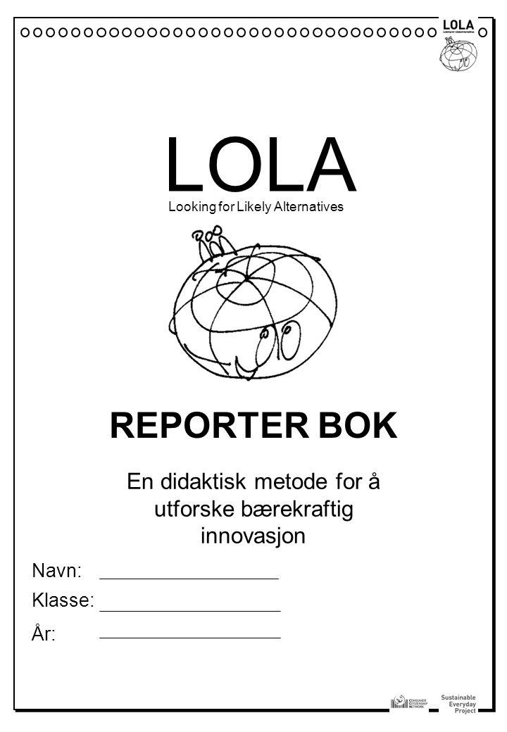 LOLA Looking for Likely Alternatives En didaktisk metode for å utforske bærekraftig innovasjon REPORTER BOK Navn: Klasse: År: