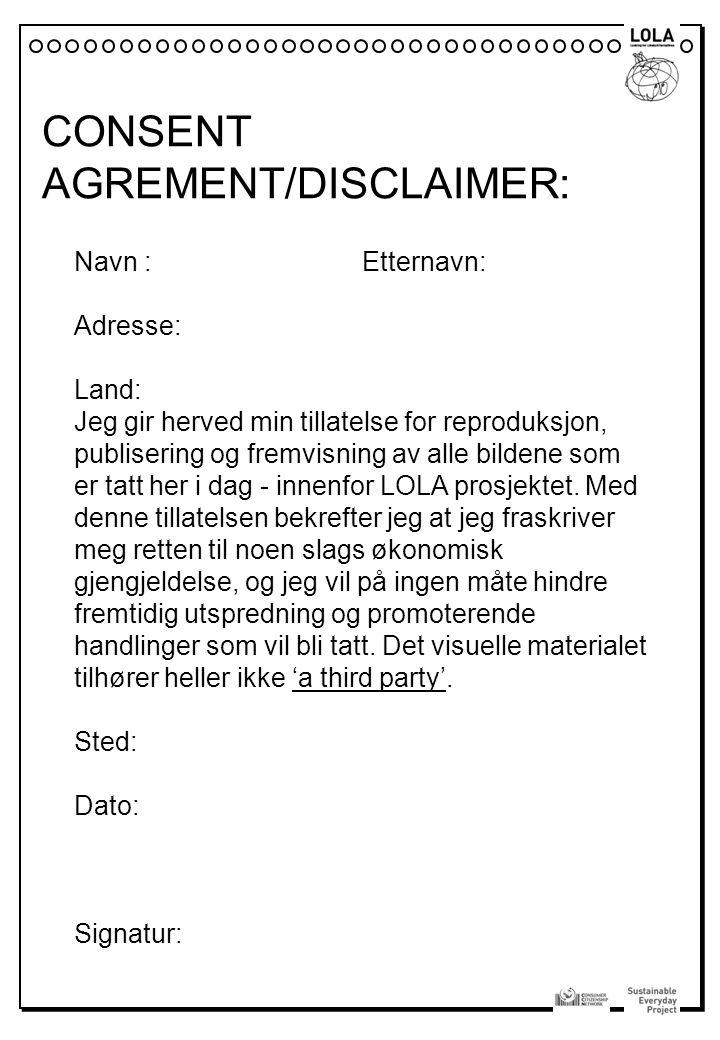 CONSENT AGREMENT/DISCLAIMER: Navn : Etternavn: Adresse: Land: Jeg gir herved min tillatelse for reproduksjon, publisering og fremvisning av alle bilde