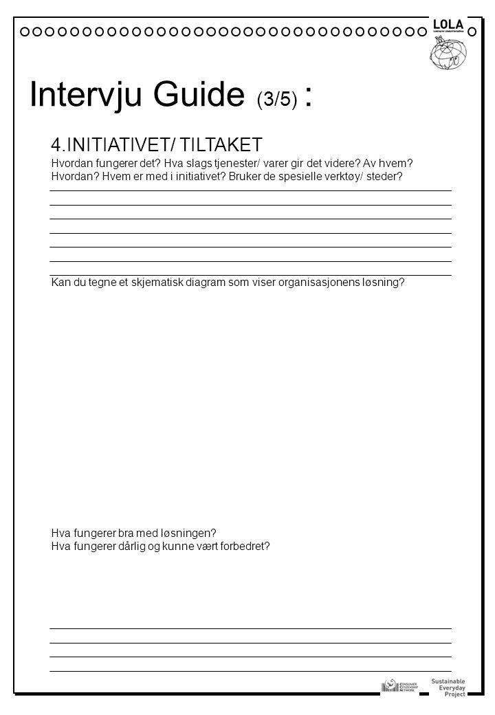 Intervju Guide (3/5) : 4.INITIATIVET/ TILTAKET Hvordan fungerer det? Hva slags tjenester/ varer gir det videre? Av hvem? Hvordan? Hvem er med i initia