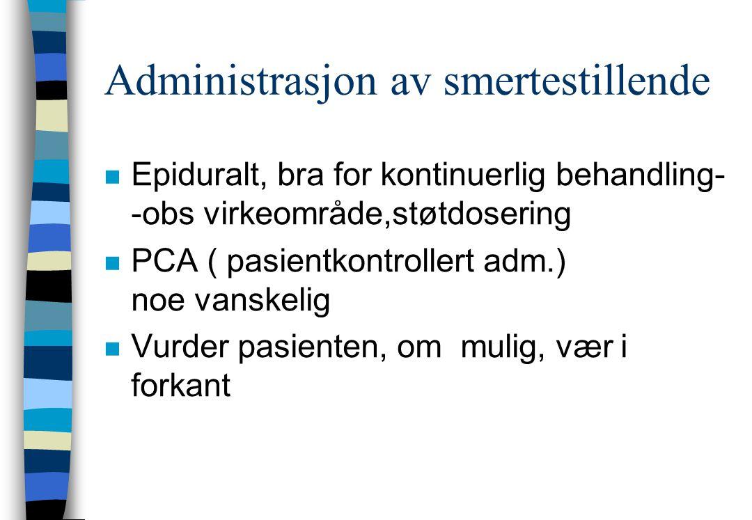 Administrasjon av smertestillende n Epiduralt, bra for kontinuerlig behandling- -obs virkeområde,støtdosering n PCA ( pasientkontrollert adm.) noe vanskelig n Vurder pasienten, om mulig, vær i forkant