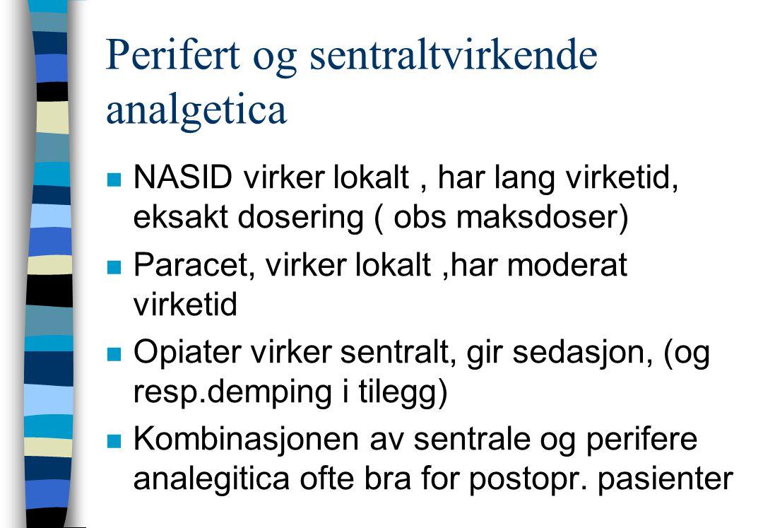 Perifert og sentraltvirkende analgetica n NASID virker lokalt, har lang virketid, eksakt dosering ( obs maksdoser) n Paracet, virker lokalt,har moderat virketid n Opiater virker sentralt, gir sedasjon, (og resp.demping i tilegg) n Kombinasjonen av sentrale og perifere analegitica ofte bra for postopr.