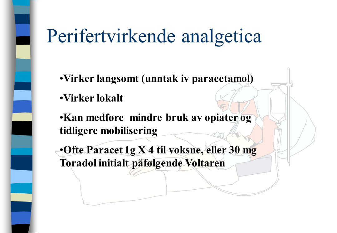 Perifertvirkende analgetica Virker langsomt (unntak iv paracetamol) Virker lokalt Kan medføre mindre bruk av opiater og tidligere mobilisering Ofte Paracet 1g X 4 til voksne, eller 30 mg Toradol initialt påfølgende Voltaren