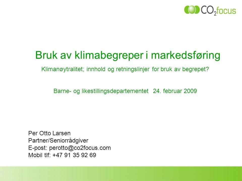 Bruk av klimabegreper i markedsføring Per Otto Larsen Partner/Seniorrådgiver E-post: perotto@co2focus.com Mobil tlf: +47 91 35 92 69 Klimanøytralitet;
