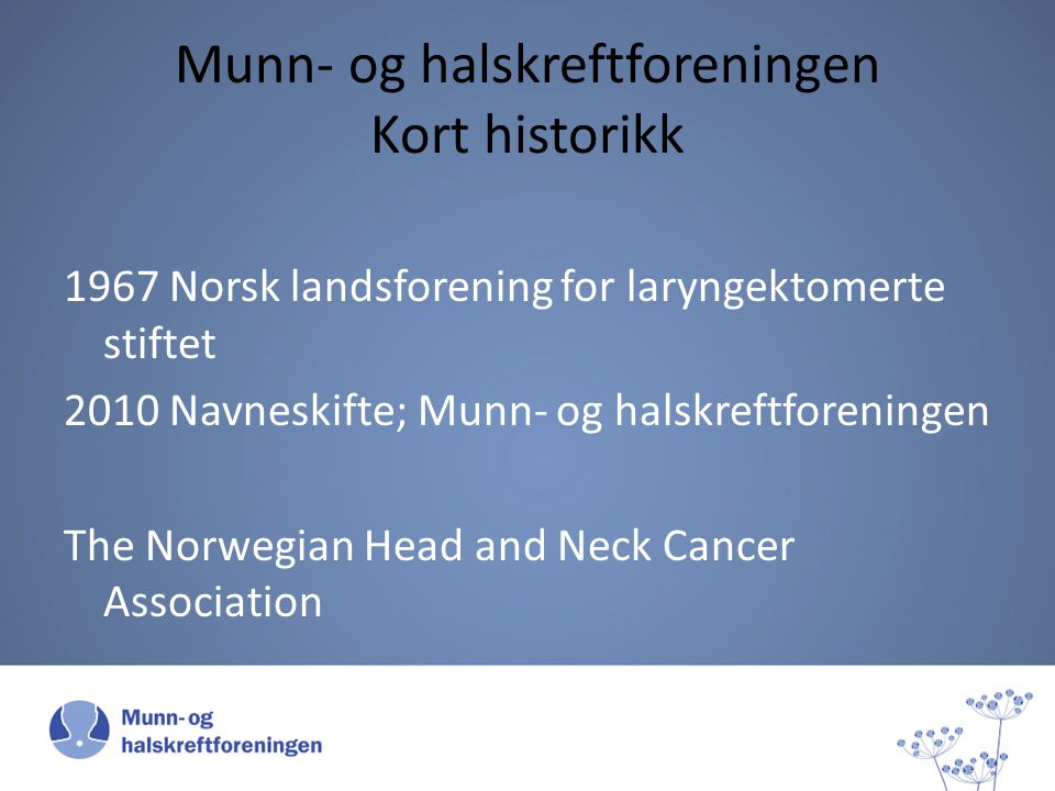 Munn- og halskreftforeningen Kort historikk 1967 Norsk landsforening for laryngektomerte stiftet 2010 Navneskifte; Munn- og halskreftforeningen The Norwegian Head and Neck Cancer Association