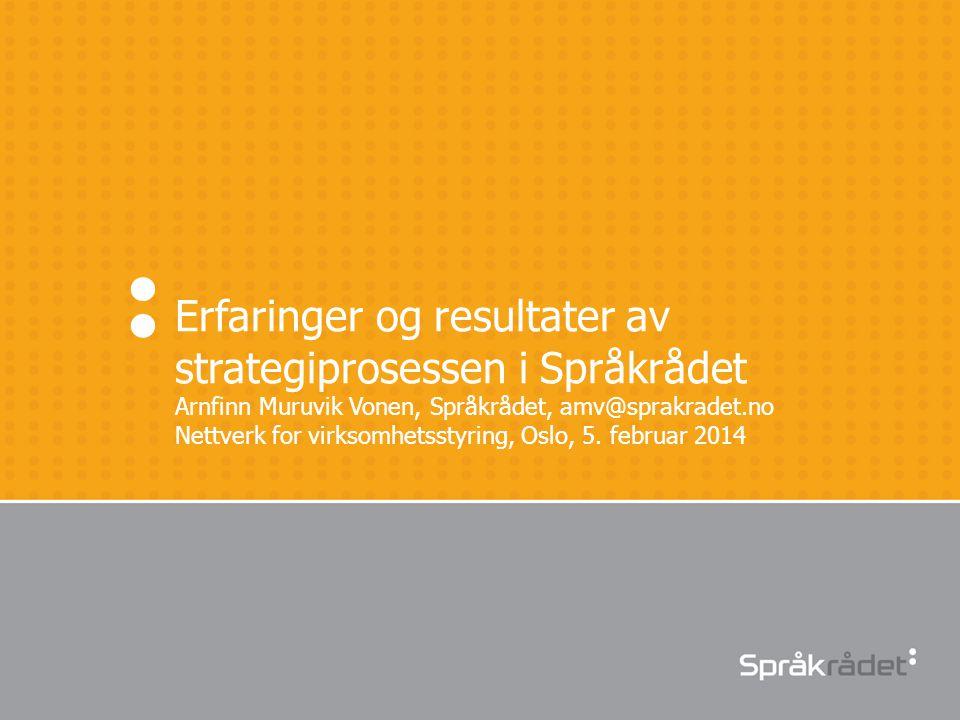 Erfaringer og resultater av strategiprosessen i Språkrådet Arnfinn Muruvik Vonen, Språkrådet, amv@sprakradet.no Nettverk for virksomhetsstyring, Oslo,