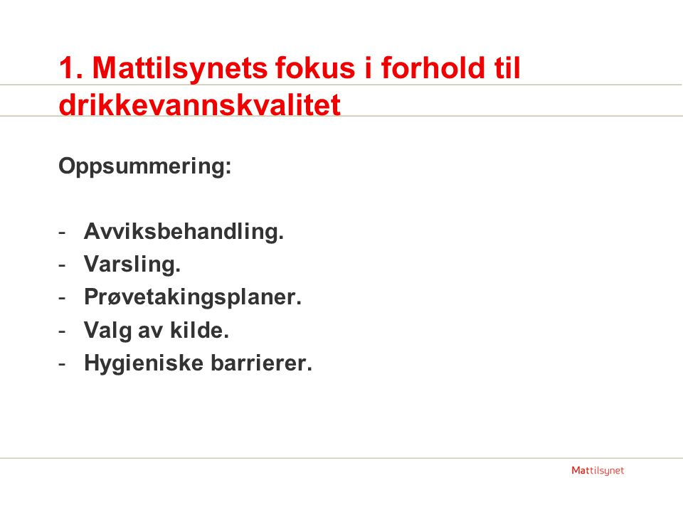 1. Mattilsynets fokus i forhold til drikkevannskvalitet Oppsummering: -Avviksbehandling. -Varsling. -Prøvetakingsplaner. -Valg av kilde. -Hygieniske b