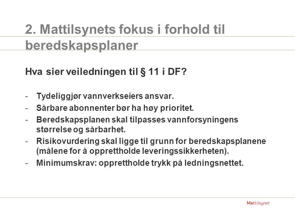 2. Mattilsynets fokus i forhold til beredskapsplaner Hva sier veiledningen til § 11 i DF? -Tydeliggjør vannverkseiers ansvar. -Sårbare abonnenter bør