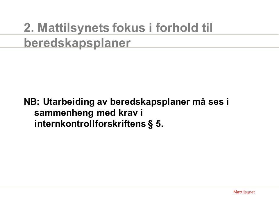 2. Mattilsynets fokus i forhold til beredskapsplaner NB: Utarbeiding av beredskapsplaner må ses i sammenheng med krav i internkontrollforskriftens § 5