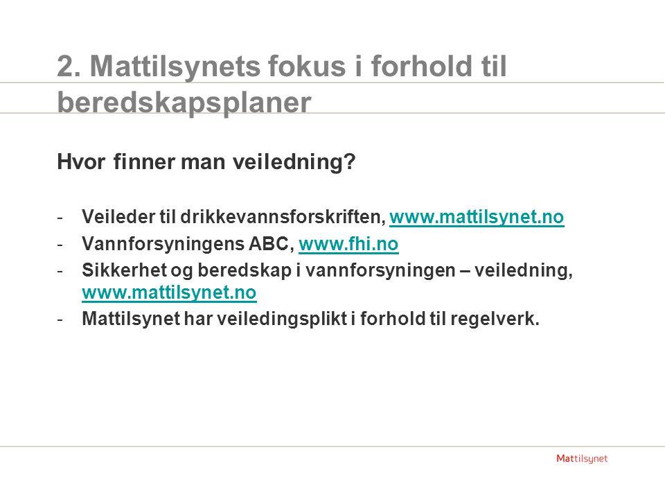 2. Mattilsynets fokus i forhold til beredskapsplaner Hvor finner man veiledning? -Veileder til drikkevannsforskriften, www.mattilsynet.nowww.mattilsyn