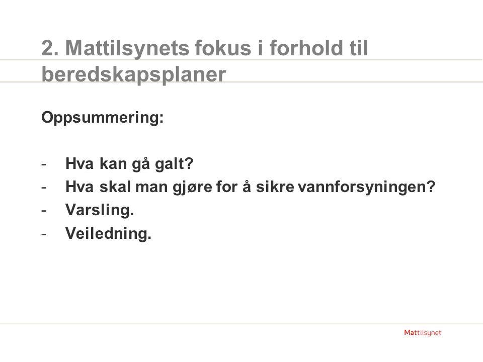 2. Mattilsynets fokus i forhold til beredskapsplaner Oppsummering: -Hva kan gå galt? -Hva skal man gjøre for å sikre vannforsyningen? -Varsling. -Veil