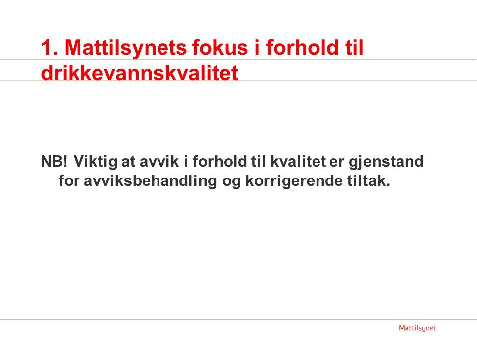 1. Mattilsynets fokus i forhold til drikkevannskvalitet NB! Viktig at avvik i forhold til kvalitet er gjenstand for avviksbehandling og korrigerende t