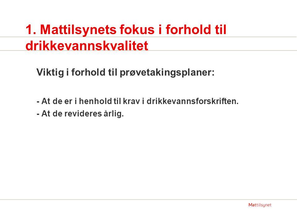 1. Mattilsynets fokus i forhold til drikkevannskvalitet Viktig i forhold til prøvetakingsplaner: - At de er i henhold til krav i drikkevannsforskrifte