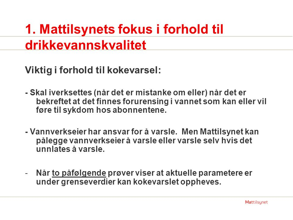 1. Mattilsynets fokus i forhold til drikkevannskvalitet Viktig i forhold til kokevarsel: - Skal iverksettes (når det er mistanke om eller) når det er