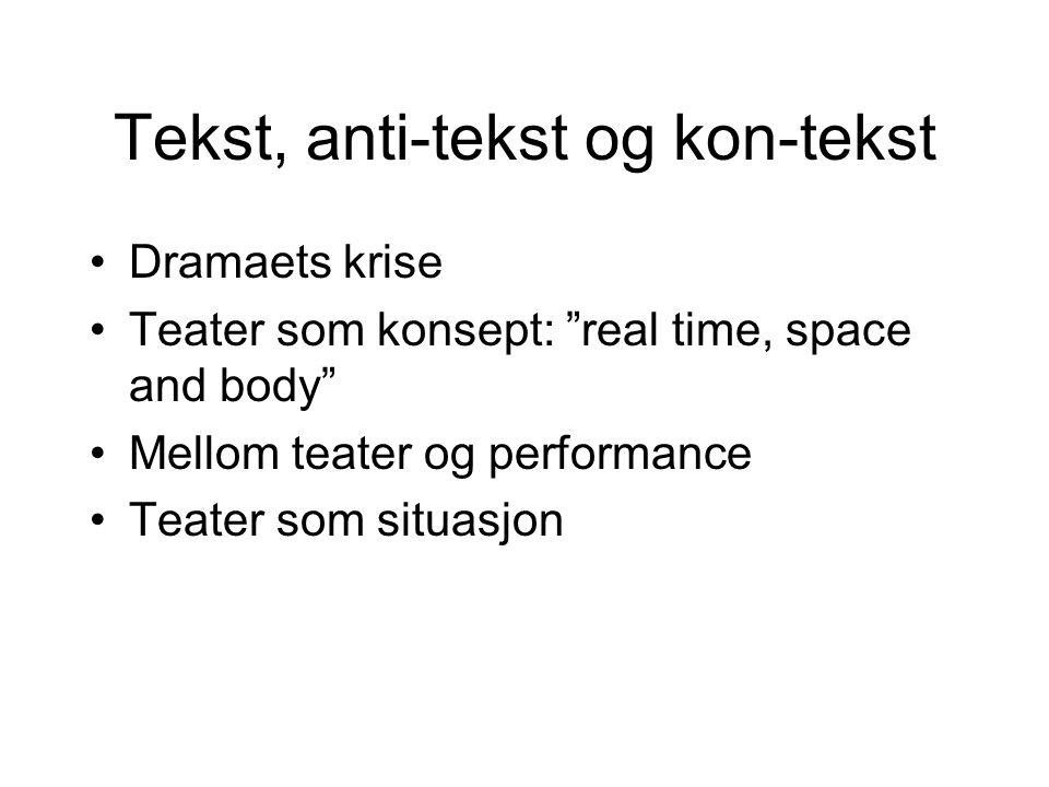 Tekst, anti-tekst og kon-tekst Dramaets krise Teater som konsept: real time, space and body Mellom teater og performance Teater som situasjon