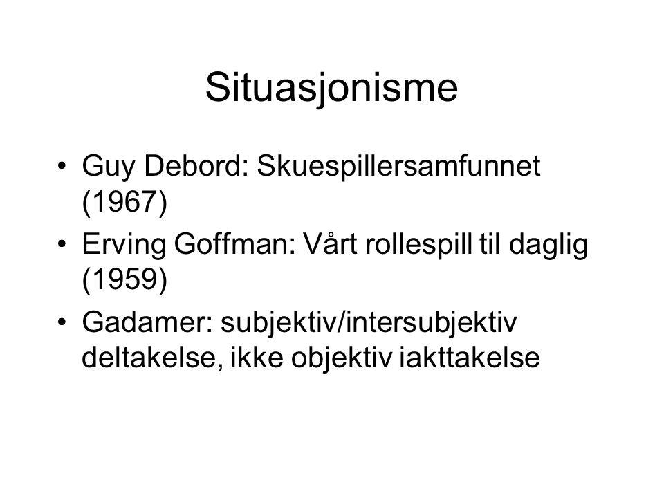 Situasjonisme Guy Debord: Skuespillersamfunnet (1967) Erving Goffman: Vårt rollespill til daglig (1959) Gadamer: subjektiv/intersubjektiv deltakelse, ikke objektiv iakttakelse