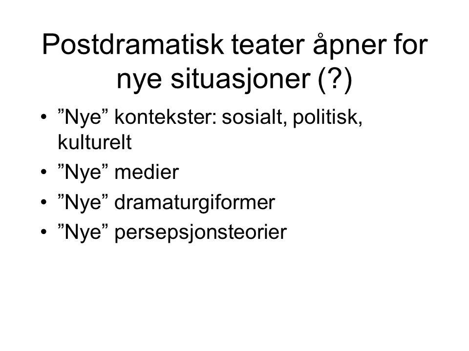 """Postdramatisk teater åpner for nye situasjoner (?) """"Nye"""" kontekster: sosialt, politisk, kulturelt """"Nye"""" medier """"Nye"""" dramaturgiformer """"Nye"""" persepsjon"""