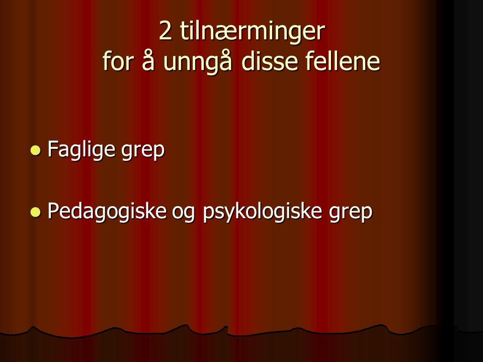 2 tilnærminger for å unngå disse fellene Faglige grep Faglige grep Pedagogiske og psykologiske grep Pedagogiske og psykologiske grep