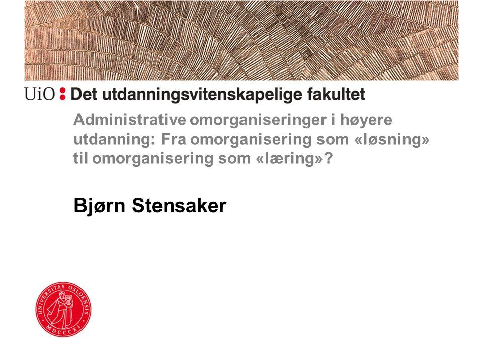 Administrative omorganiseringer i høyere utdanning: Fra omorganisering som «løsning» til omorganisering som «læring»? Bjørn Stensaker