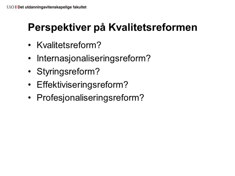 Perspektiver på Kvalitetsreformen Kvalitetsreform? Internasjonaliseringsreform? Styringsreform? Effektiviseringsreform? Profesjonaliseringsreform?