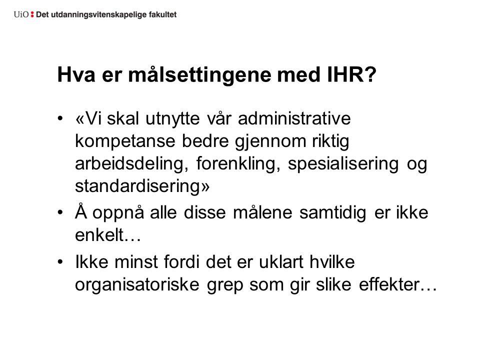 Hva er målsettingene med IHR? «Vi skal utnytte vår administrative kompetanse bedre gjennom riktig arbeidsdeling, forenkling, spesialisering og standar