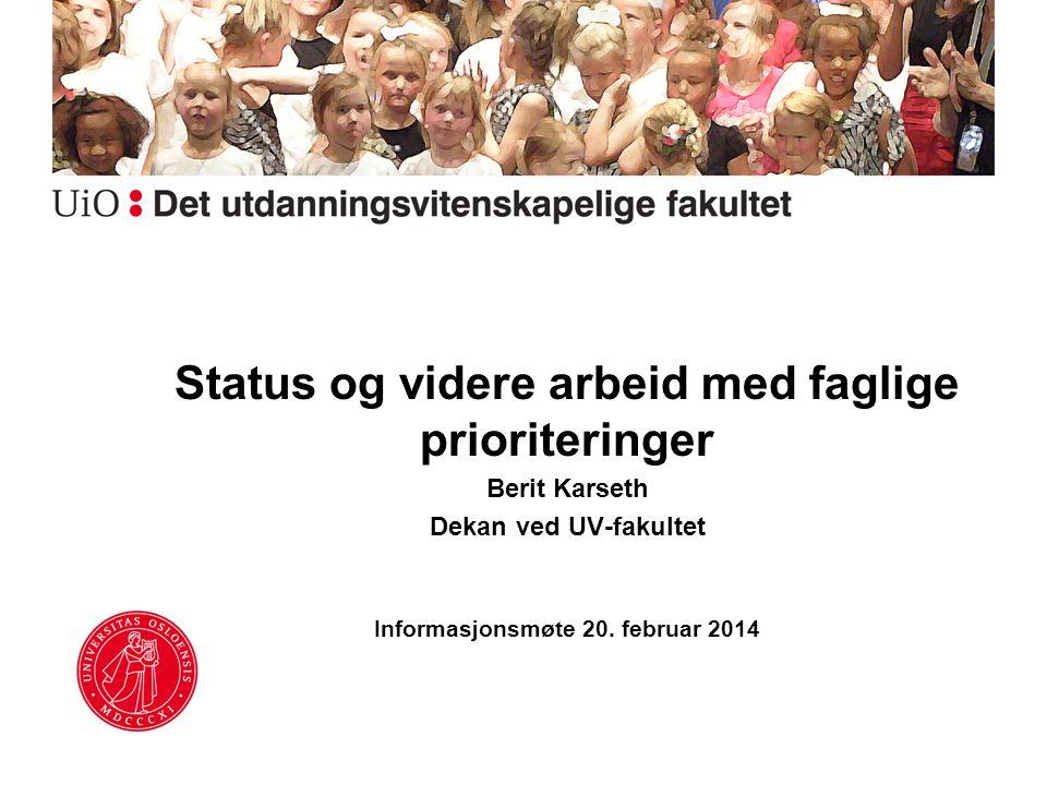Status og videre arbeid med faglige prioriteringer Berit Karseth Dekan ved UV-fakultet Informasjonsmøte 20. februar 2014