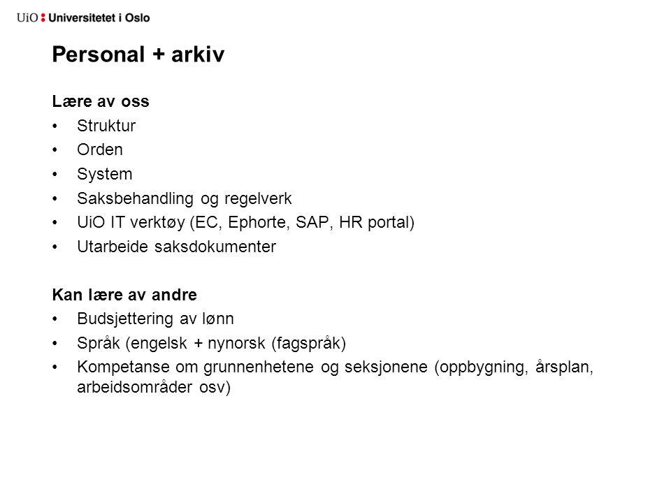 Personal + arkiv Lære av oss Struktur Orden System Saksbehandling og regelverk UiO IT verktøy (EC, Ephorte, SAP, HR portal) Utarbeide saksdokumenter K