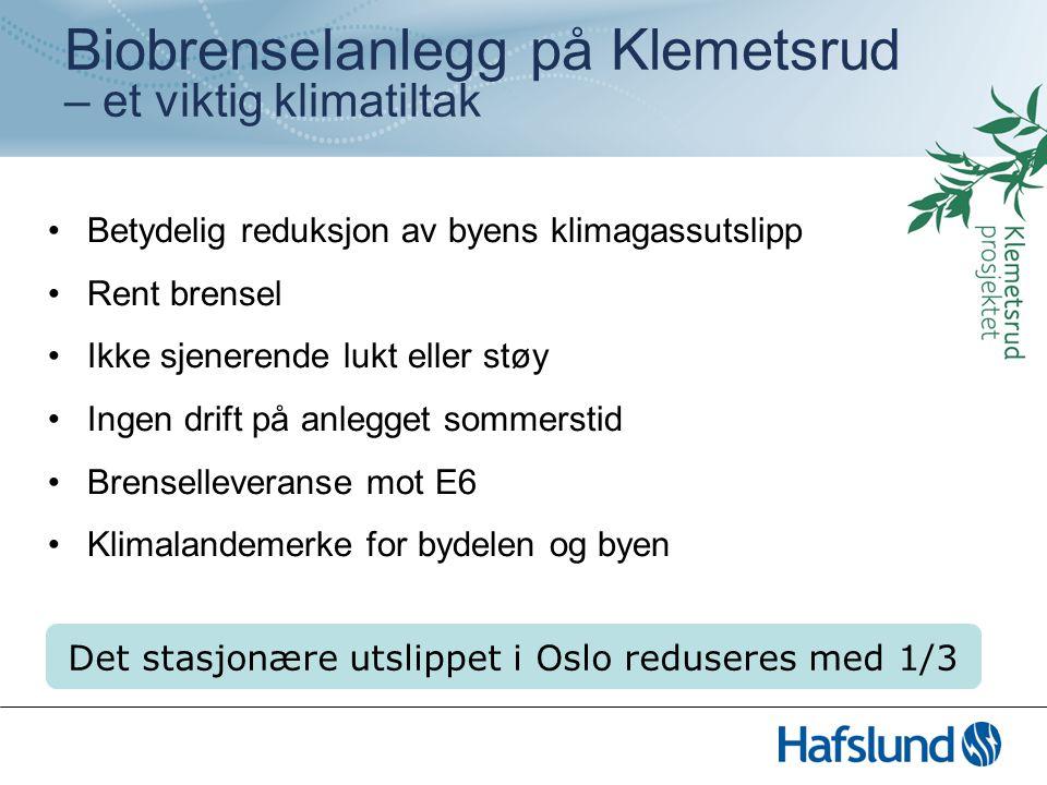 Biobrenselanlegg på Klemetsrud – et viktig klimatiltak Betydelig reduksjon av byens klimagassutslipp Rent brensel Ikke sjenerende lukt eller støy Ingen drift på anlegget sommerstid Brenselleveranse mot E6 Klimalandemerke for bydelen og byen Det stasjonære utslippet i Oslo reduseres med 1/3