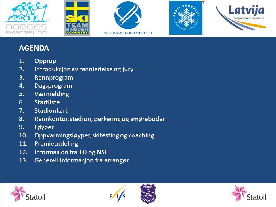 AGENDA 1.Opprop 2.Introduksjon av rennledelse og jury 3.Rennprogram 4.Dagsprogram 5.Værmelding 6.Startliste 7.Stadionkart 8.Rennkontor, stadion, parkering og smøreboder 9.Løyper 10.Oppvarmingsløyper, skitesting og coaching.