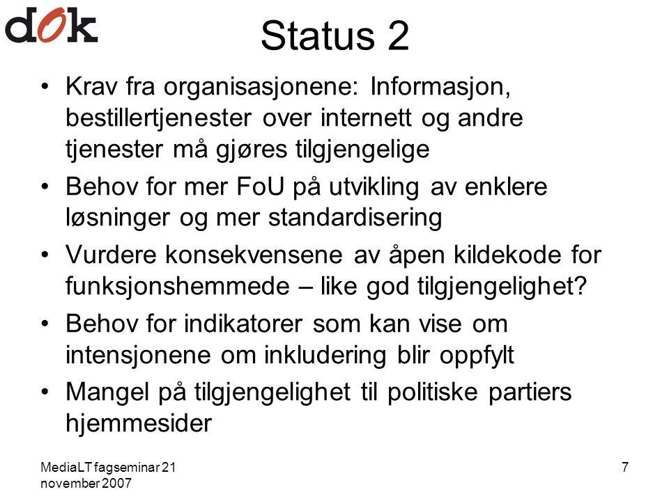 MediaLT fagseminar 21 november 2007 7 Status 2 Krav fra organisasjonene: Informasjon, bestillertjenester over internett og andre tjenester må gjøres tilgjengelige Behov for mer FoU på utvikling av enklere løsninger og mer standardisering Vurdere konsekvensene av åpen kildekode for funksjonshemmede – like god tilgjengelighet.