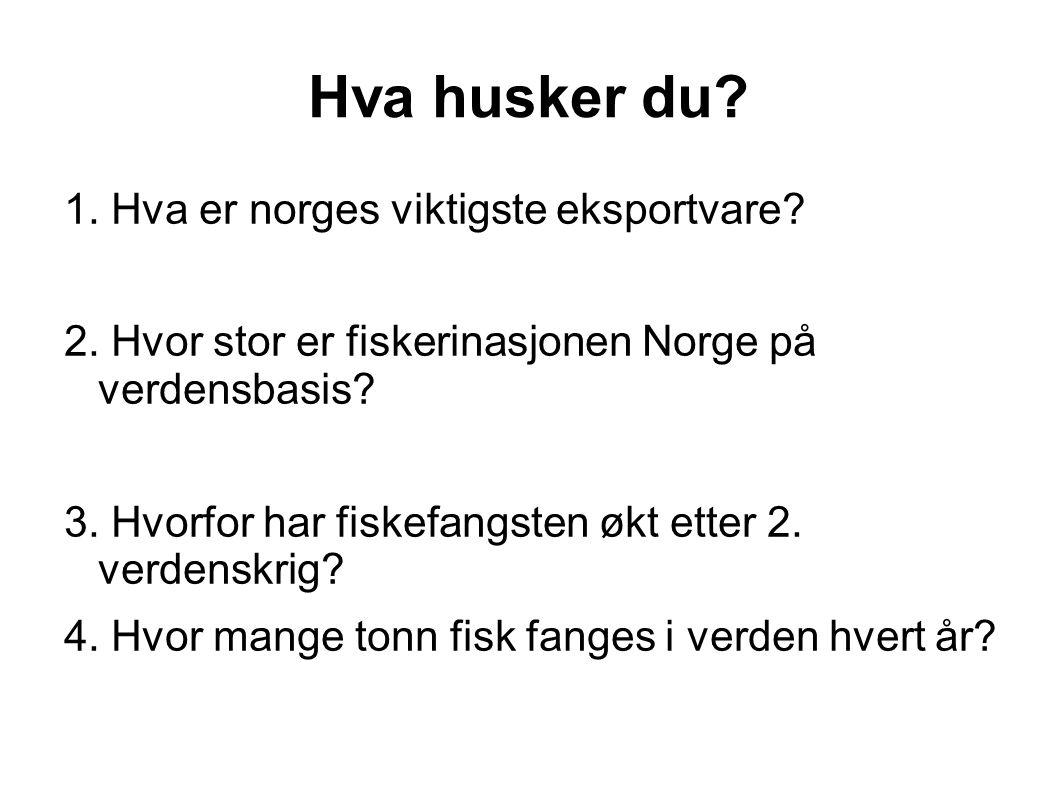 Hva husker du? 1. Hva er norges viktigste eksportvare? 2. Hvor stor er fiskerinasjonen Norge på verdensbasis? 3. Hvorfor har fiskefangsten økt etter 2