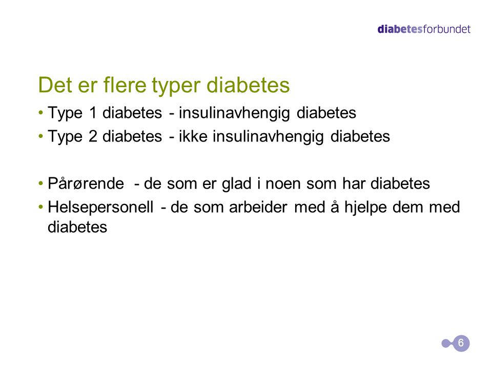 Det er flere typer diabetes Type 1 diabetes - insulinavhengig diabetes Type 2 diabetes - ikke insulinavhengig diabetes Pårørende - de som er glad i no