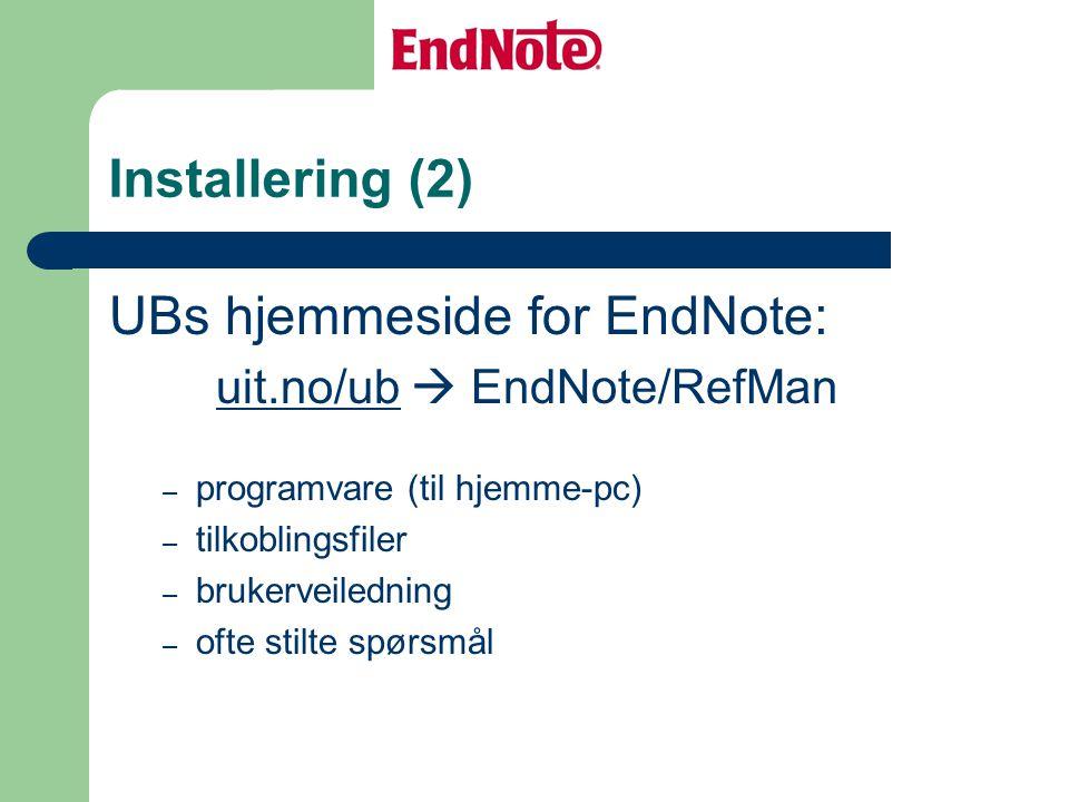 Installering (2) UBs hjemmeside for EndNote: uit.no/ubuit.no/ub  EndNote/RefMan – programvare (til hjemme-pc) – tilkoblingsfiler – brukerveiledning – ofte stilte spørsmål