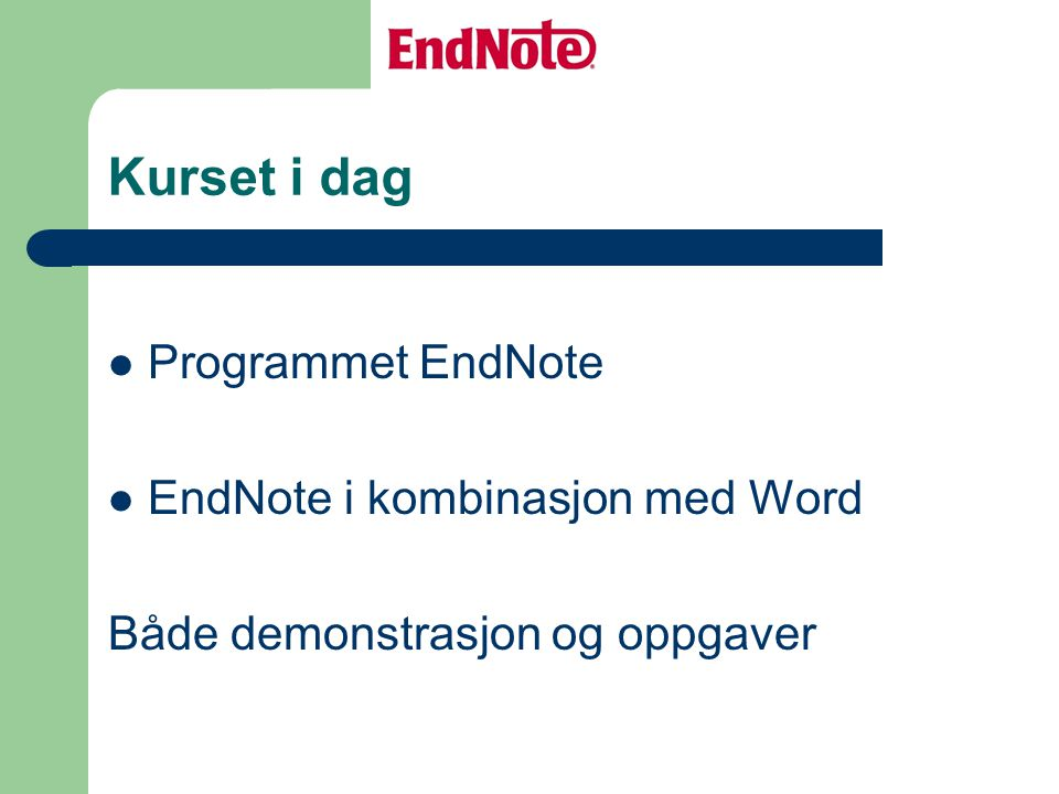 Kurset i dag Programmet EndNote EndNote i kombinasjon med Word Både demonstrasjon og oppgaver