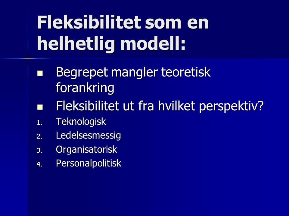 Fleksibilitet som en helhetlig modell: Begrepet mangler teoretisk forankring Begrepet mangler teoretisk forankring Fleksibilitet ut fra hvilket perspe
