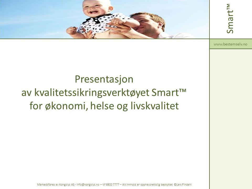 Presentasjon av kvalitetssikringsverktøyet Smart™ for økonomi, helse og livskvalitet Smart™ www.bestemselv.no Markedsføres av Kongslys AS - info@kongslys.no – tlf 8800 7777 – Alt innhold er opphavsrettslig beskyttet ©Lars Findahl